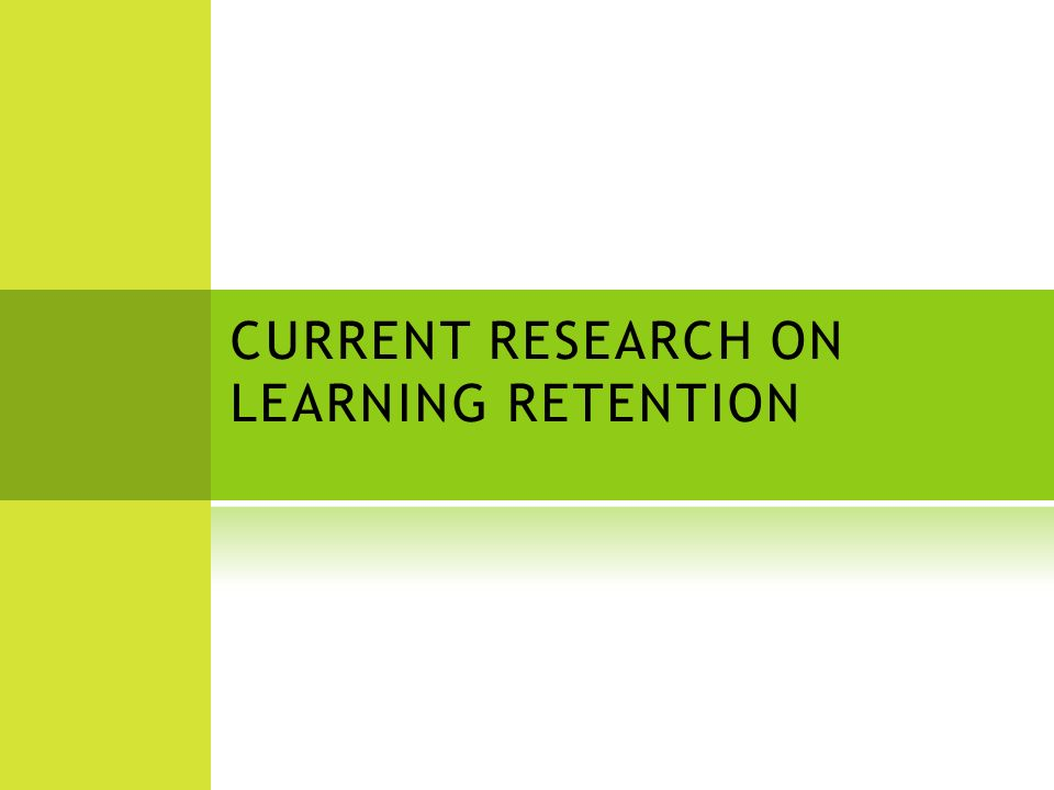 CURRENT RESEARCH ON LEARNING RETENTION