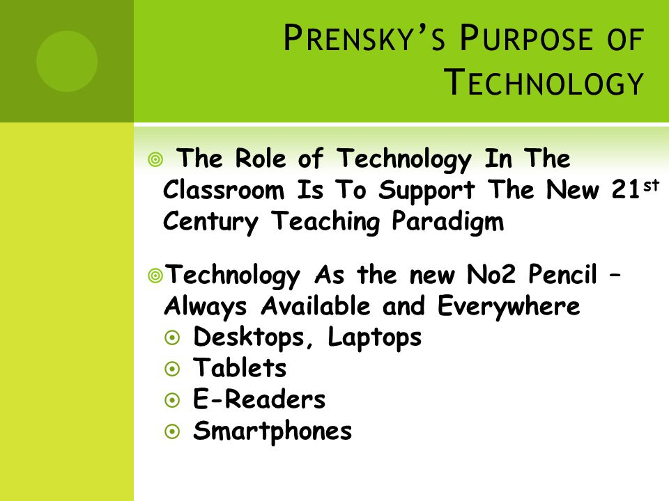 P RENSKY S P URPOSE OF T ECHNOLOGY The Role of Technology In The Classroom Is To Support The New 21 st Century Teaching Paradigm Technology As the new No2 Pencil – Always Available and Everywhere Desktops, Laptops Tablets E-Readers Smartphones