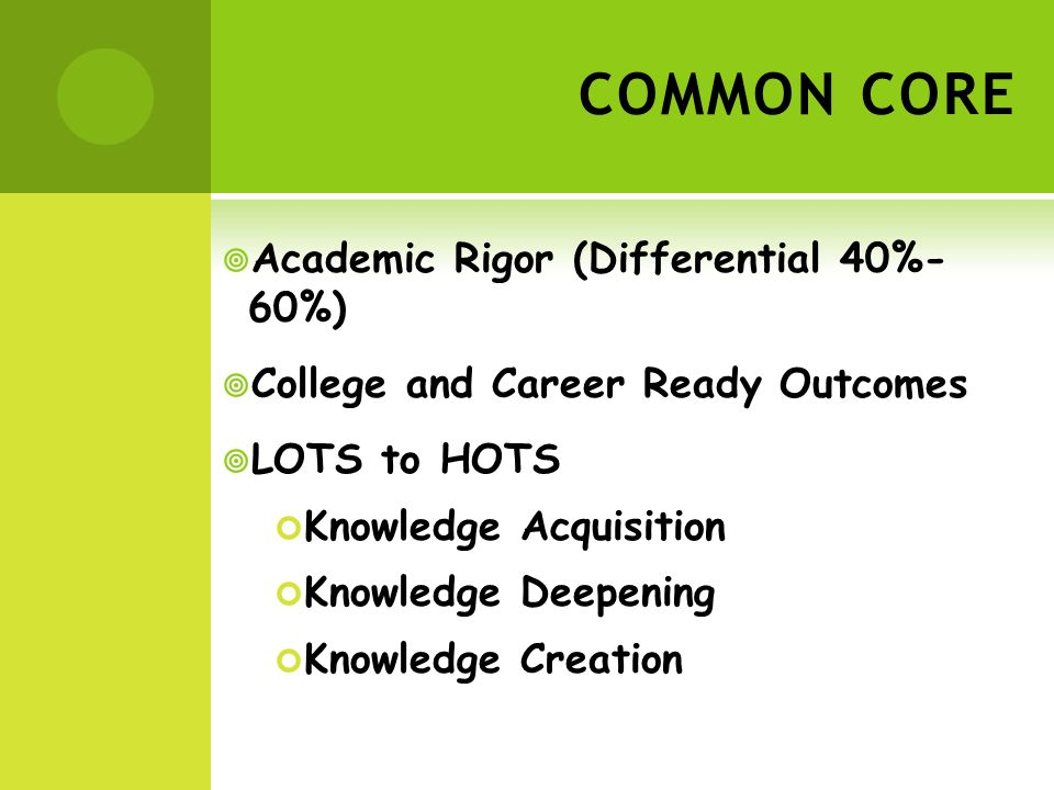 COMMON CORE Academic Rigor (Differential 40%- 60%) College and Career Ready Outcomes LOTS to HOTS Knowledge Acquisition Knowledge Deepening Knowledge Creation