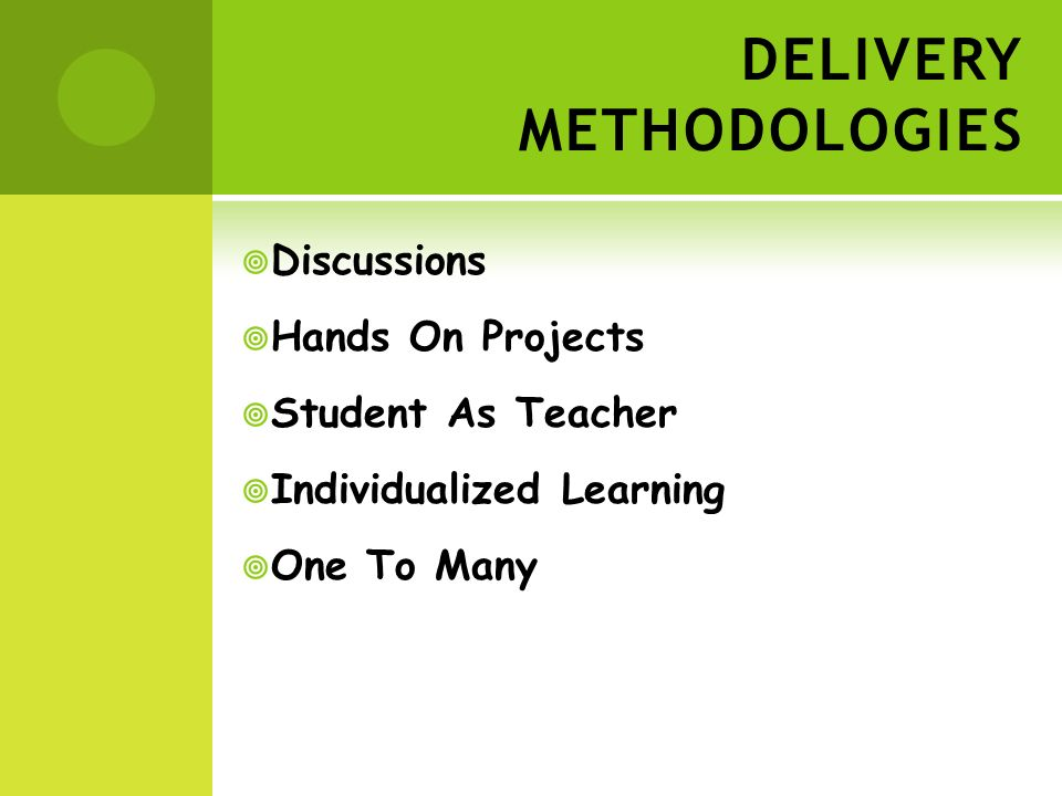 DELIVERY METHODOLOGIES Discussions Hands On Projects Student As Teacher Individualized Learning One To Many