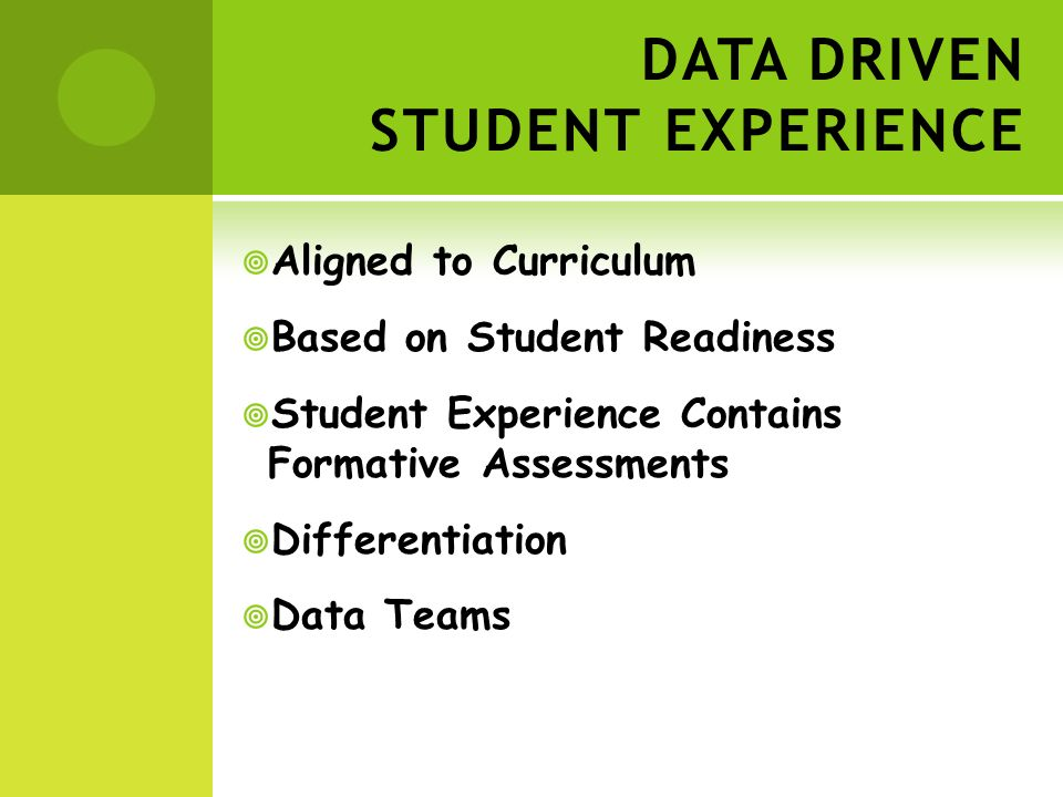 DATA DRIVEN STUDENT EXPERIENCE Aligned to Curriculum Based on Student Readiness Student Experience Contains Formative Assessments Differentiation Data Teams