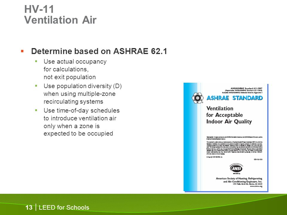 LEED for Schools 13 HV-11 Ventilation Air Determine based on ASHRAE 62.1 Use actual occupancy for calculations, not exit population Use population diversity (D) when using multiple-zone recirculating systems Use time-of-day schedules to introduce ventilation air only when a zone is expected to be occupied