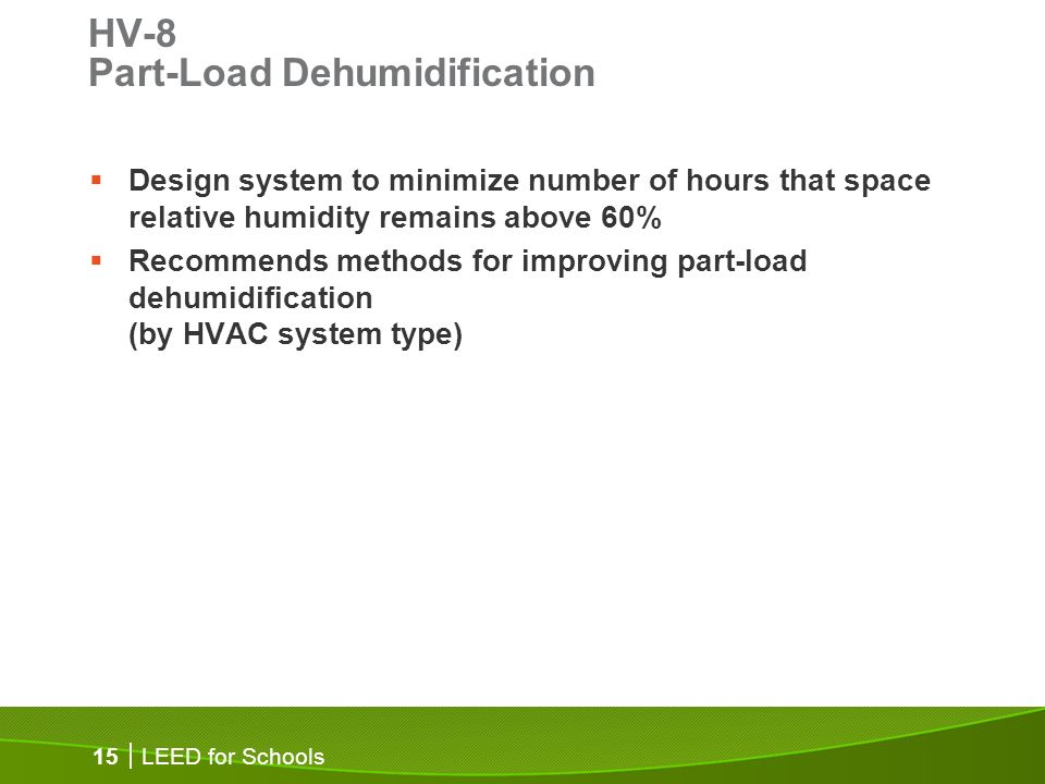 LEED for Schools 15 HV-8 Part-Load Dehumidification Design system to minimize number of hours that space relative humidity remains above 60% Recommends methods for improving part-load dehumidification (by HVAC system type)