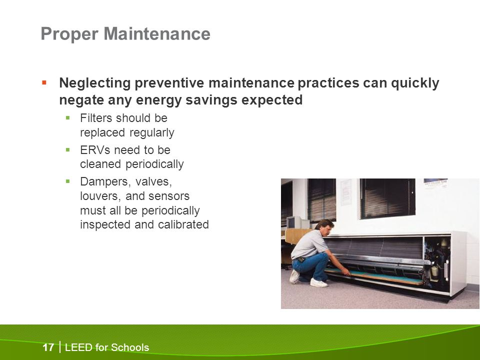 LEED for Schools 17 Proper Maintenance Neglecting preventive maintenance practices can quickly negate any energy savings expected Filters should be re