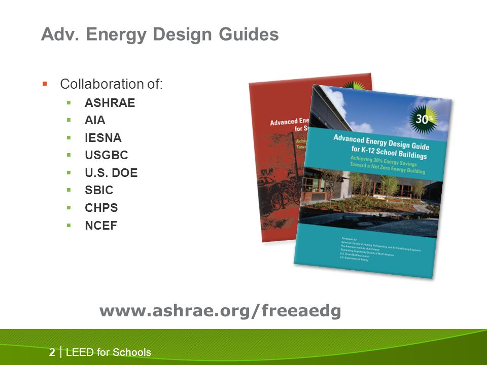 LEED for Schools 2 Adv. Energy Design Guides Collaboration of: ASHRAE AIA IESNA USGBC U.S. DOE SBIC CHPS NCEF www.ashrae.org/freeaedg