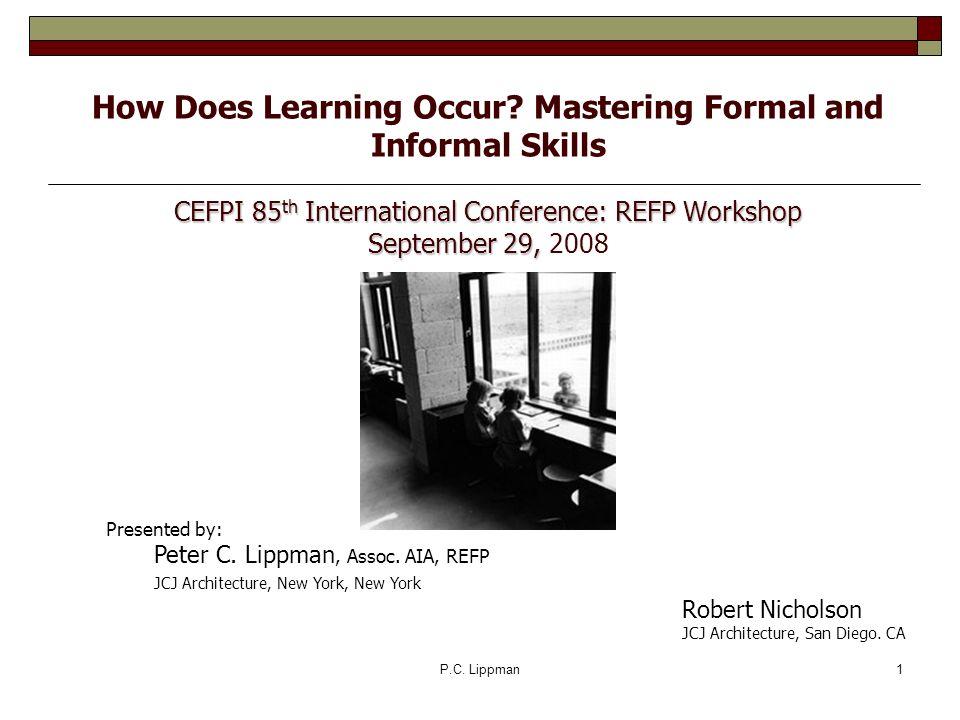 P.C. Lippman1 CEFPI 85 th International Conference: REFP Workshop September 29, How Does Learning Occur? Mastering Formal and Informal Skills CEFPI 85