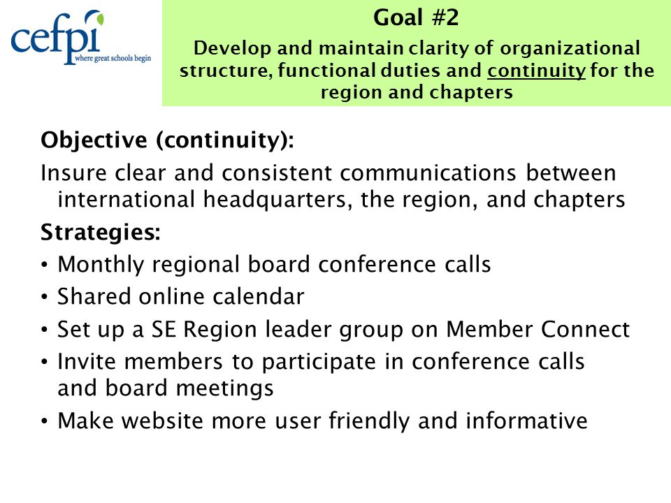 Objective (continuity): Insure clear and consistent communications between international headquarters, the region, and chapters Strategies: Monthly regional board conference calls Shared online calendar Set up a SE Region leader group on Member Connect Invite members to participate in conference calls and board meetings Make website more user friendly and informative Goal #2 Develop and maintain clarity of organizational structure, functional duties and continuity for the region and chapters