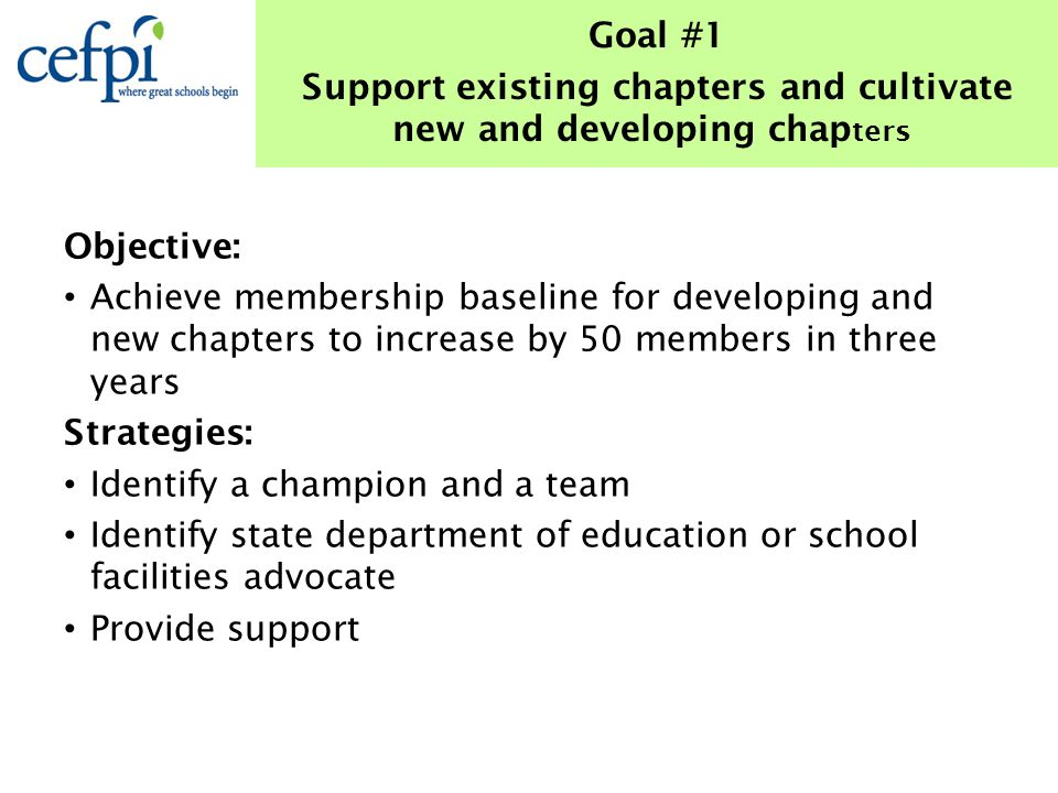 Objective: Achieve membership baseline for developing and new chapters to increase by 50 members in three years Strategies: Identify a champion and a team Identify state department of education or school facilities advocate Provide support Goal #1 Support existing chapters and cultivate new and developing chap ters
