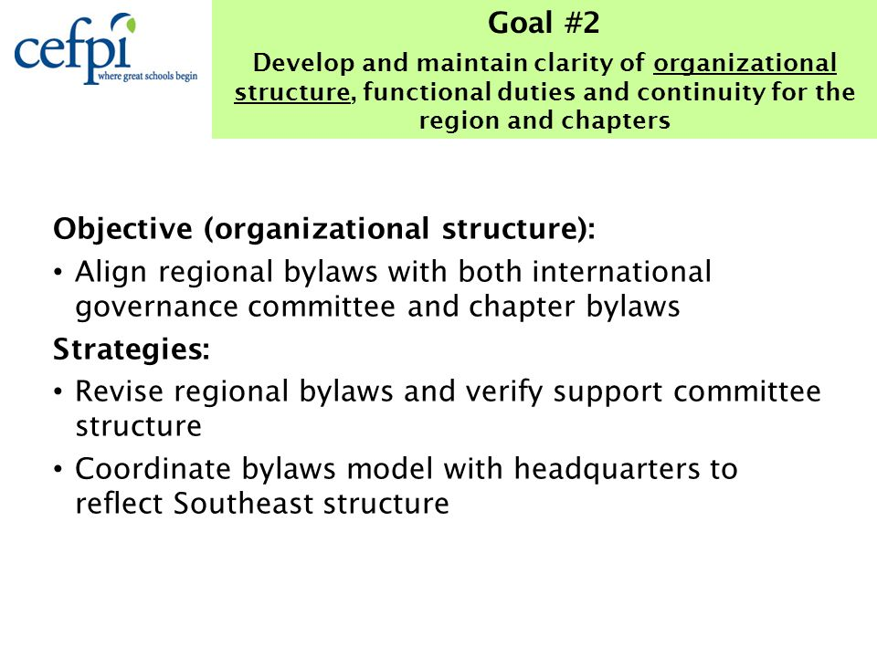 Objective (organizational structure): Align regional bylaws with both international governance committee and chapter bylaws Strategies: Revise regional bylaws and verify support committee structure Coordinate bylaws model with headquarters to reflect Southeast structure Goal #2 Develop and maintain clarity of organizational structure, functional duties and continuity for the region and chapters