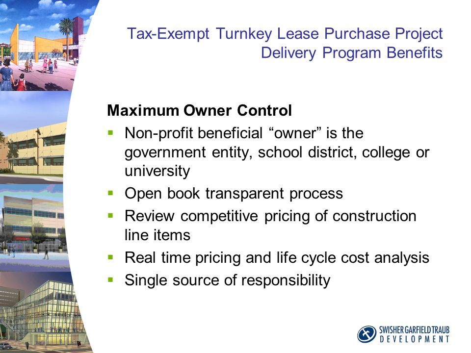 Tax-Exempt Turnkey Lease Purchase Project Delivery Program Benefits Maximum Owner Control Non-profit beneficial owner is the government entity, school district, college or university Open book transparent process Review competitive pricing of construction line items Real time pricing and life cycle cost analysis Single source of responsibility