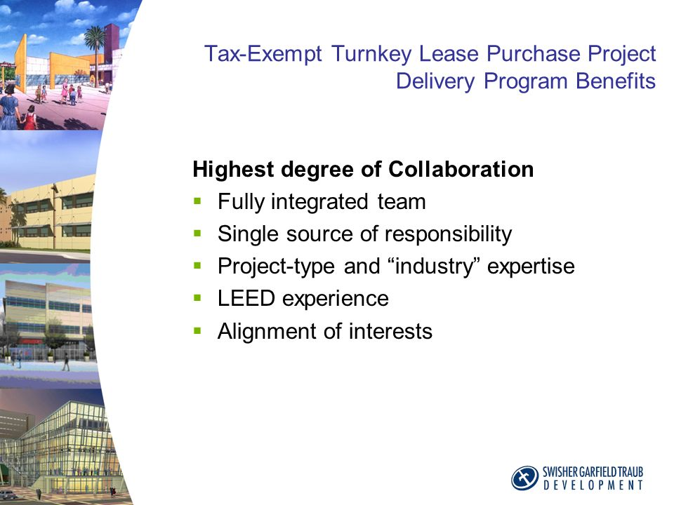 Tax-Exempt Turnkey Lease Purchase Project Delivery Program Benefits Highest degree of Collaboration Fully integrated team Single source of responsibility Project-type and industry expertise LEED experience Alignment of interests