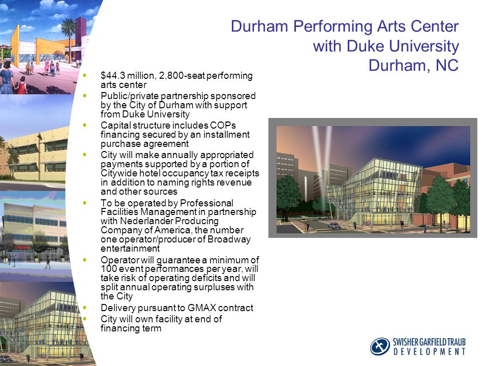 Durham Performing Arts Center with Duke University Durham, NC $44.3 million, 2,800-seat performing arts center Public/private partnership sponsored by the City of Durham with support from Duke University Capital structure includes COPs financing secured by an installment purchase agreement City will make annually appropriated payments supported by a portion of Citywide hotel occupancy tax receipts in addition to naming rights revenue and other sources To be operated by Professional Facilities Management in partnership with Nederlander Producing Company of America, the number one operator/producer of Broadway entertainment Operator will guarantee a minimum of 100 event performances per year, will take risk of operating deficits and will split annual operating surpluses with the City Delivery pursuant to GMAX contract City will own facility at end of financing term