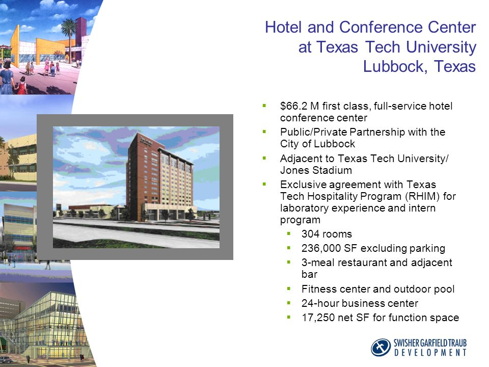 Hotel and Conference Center at Texas Tech University Lubbock, Texas $66.2 M first class, full-service hotel conference center Public/Private Partnership with the City of Lubbock Adjacent to Texas Tech University/ Jones Stadium Exclusive agreement with Texas Tech Hospitality Program (RHIM) for laboratory experience and intern program 304 rooms 236,000 SF excluding parking 3-meal restaurant and adjacent bar Fitness center and outdoor pool 24-hour business center 17,250 net SF for function space