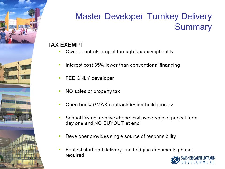 Master Developer Turnkey Delivery Summary TAX EXEMPT Owner controls project through tax-exempt entity Interest cost 35% lower than conventional financing FEE ONLY developer NO sales or property tax Open book/ GMAX contract/design-build process School District receives beneficial ownership of project from day one and NO BUYOUT at end Developer provides single source of responsibility Fastest start and delivery - no bridging documents phase required