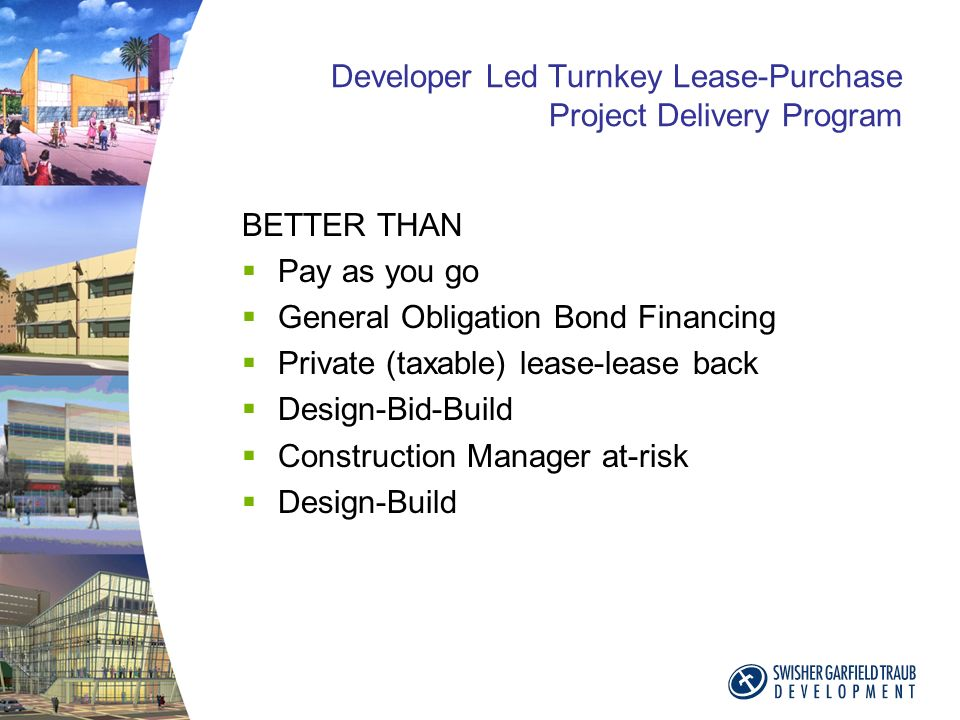 Developer Led Turnkey Lease-Purchase Project Delivery Program BETTER THAN Pay as you go General Obligation Bond Financing Private (taxable) lease-lease back Design-Bid-Build Construction Manager at-risk Design-Build