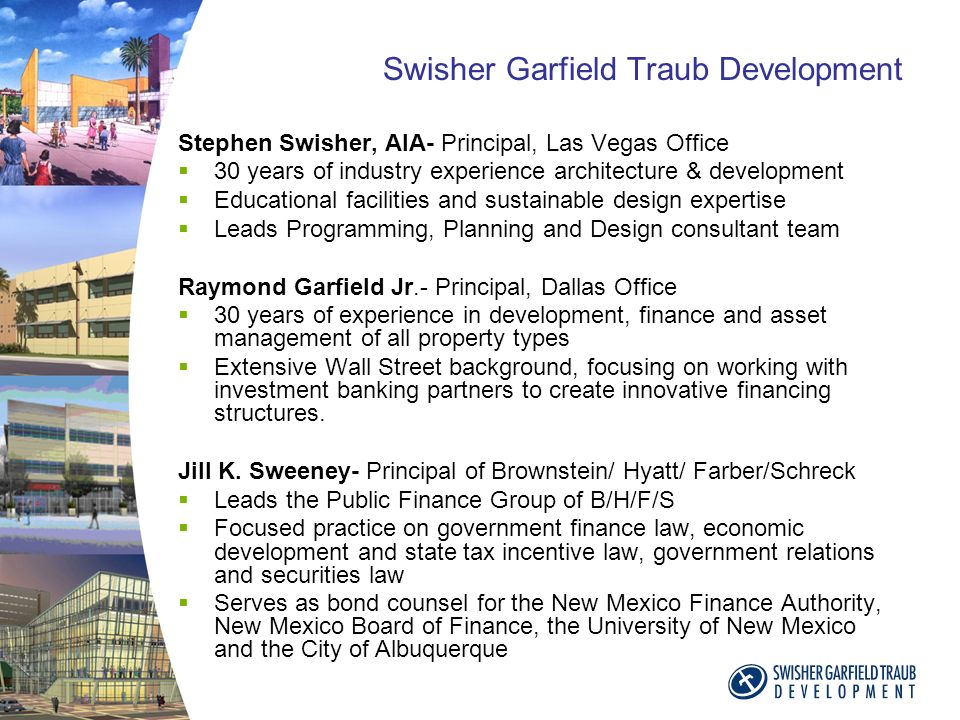 Swisher Garfield Traub Development Stephen Swisher, AIA- Principal, Las Vegas Office 30 years of industry experience architecture & development Educational facilities and sustainable design expertise Leads Programming, Planning and Design consultant team Raymond Garfield Jr.- Principal, Dallas Office 30 years of experience in development, finance and asset management of all property types Extensive Wall Street background, focusing on working with investment banking partners to create innovative financing structures.