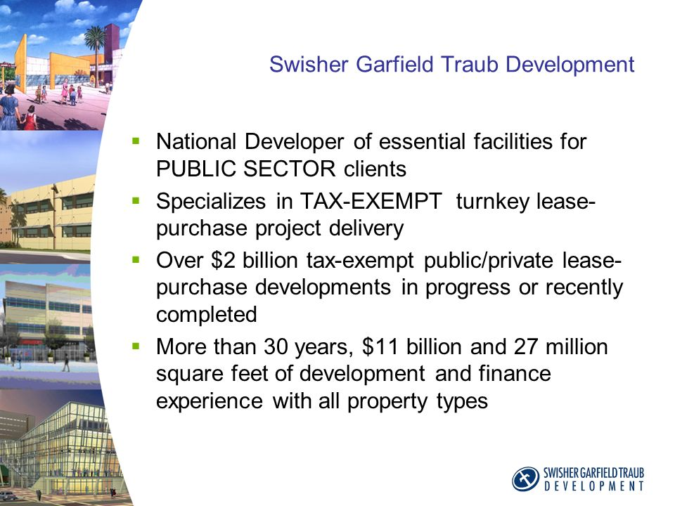 Swisher Garfield Traub Development National Developer of essential facilities for PUBLIC SECTOR clients Specializes in TAX-EXEMPT turnkey lease- purchase project delivery Over $2 billion tax-exempt public/private lease- purchase developments in progress or recently completed More than 30 years, $11 billion and 27 million square feet of development and finance experience with all property types