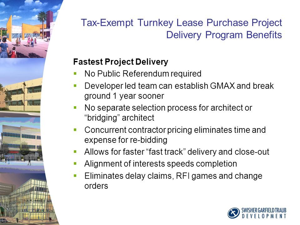 Tax-Exempt Turnkey Lease Purchase Project Delivery Program Benefits Fastest Project Delivery No Public Referendum required Developer led team can establish GMAX and break ground 1 year sooner No separate selection process for architect or bridging architect Concurrent contractor pricing eliminates time and expense for re-bidding Allows for faster fast track delivery and close-out Alignment of interests speeds completion Eliminates delay claims, RFI games and change orders