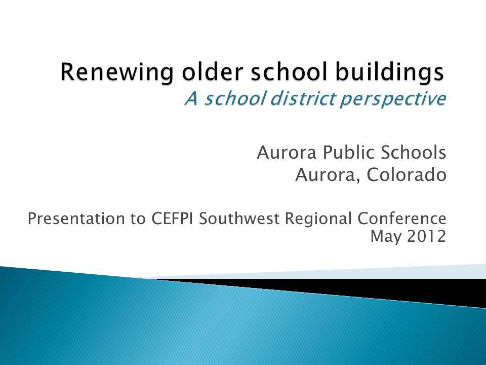 Aurora Public Schools Aurora, Colorado Presentation to CEFPI Southwest Regional Conference May 2012