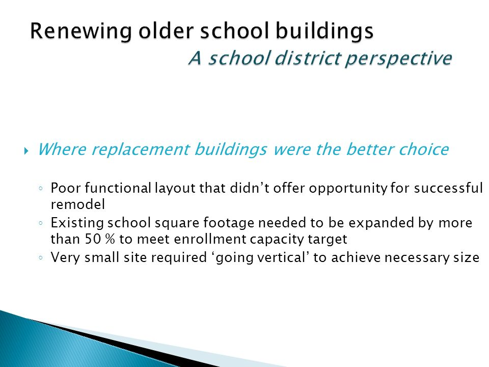 Where replacement buildings were the better choice Poor functional layout that didnt offer opportunity for successful remodel Existing school square footage needed to be expanded by more than 50 % to meet enrollment capacity target Very small site required going vertical to achieve necessary size
