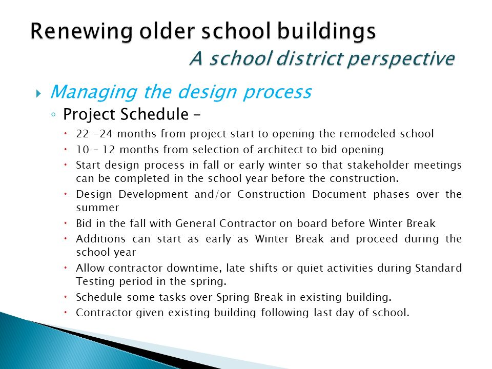 Managing the design process Project Schedule – 22 -24 months from project start to opening the remodeled school 10 – 12 months from selection of architect to bid opening Start design process in fall or early winter so that stakeholder meetings can be completed in the school year before the construction.
