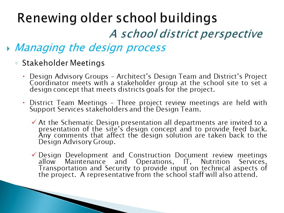 Managing the design process Stakeholder Meetings Design Advisory Groups – Architects Design Team and Districts Project Coordinator meets with a stakeholder group at the school site to set a design concept that meets districts goals for the project.
