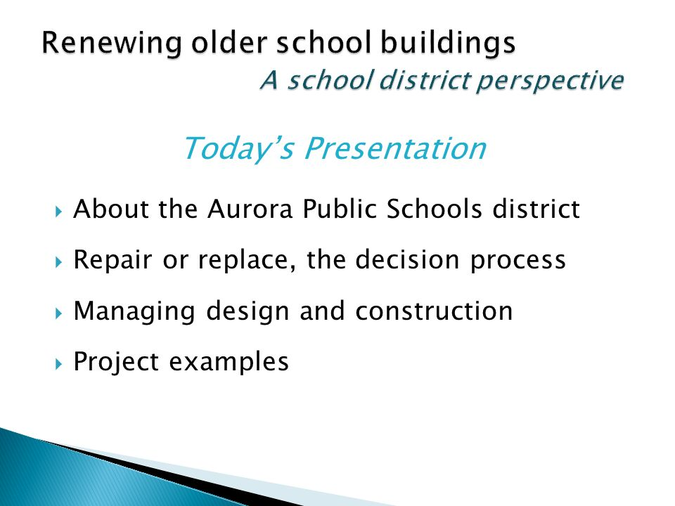 About the Aurora Public Schools district Repair or replace, the decision process Managing design and construction Project examples Todays Presentation