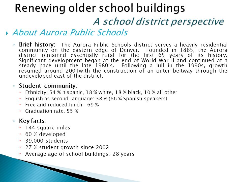About Aurora Public Schools Brief history: The Aurora Public Schools district serves a heavily residential community on the eastern edge of Denver.