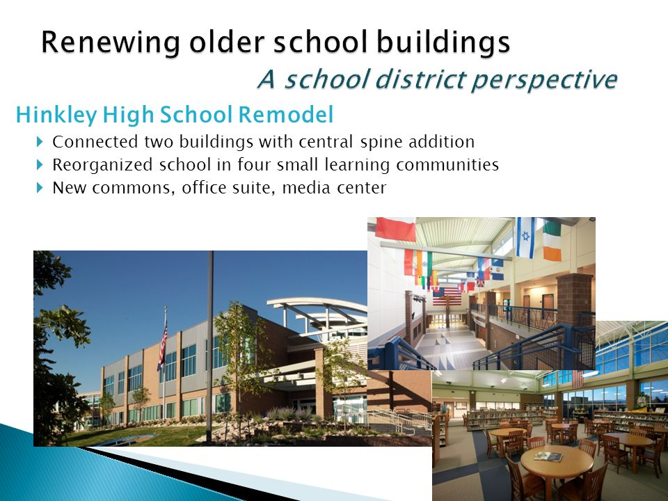 Hinkley High School Remodel Connected two buildings with central spine addition Reorganized school in four small learning communities New commons, office suite, media center