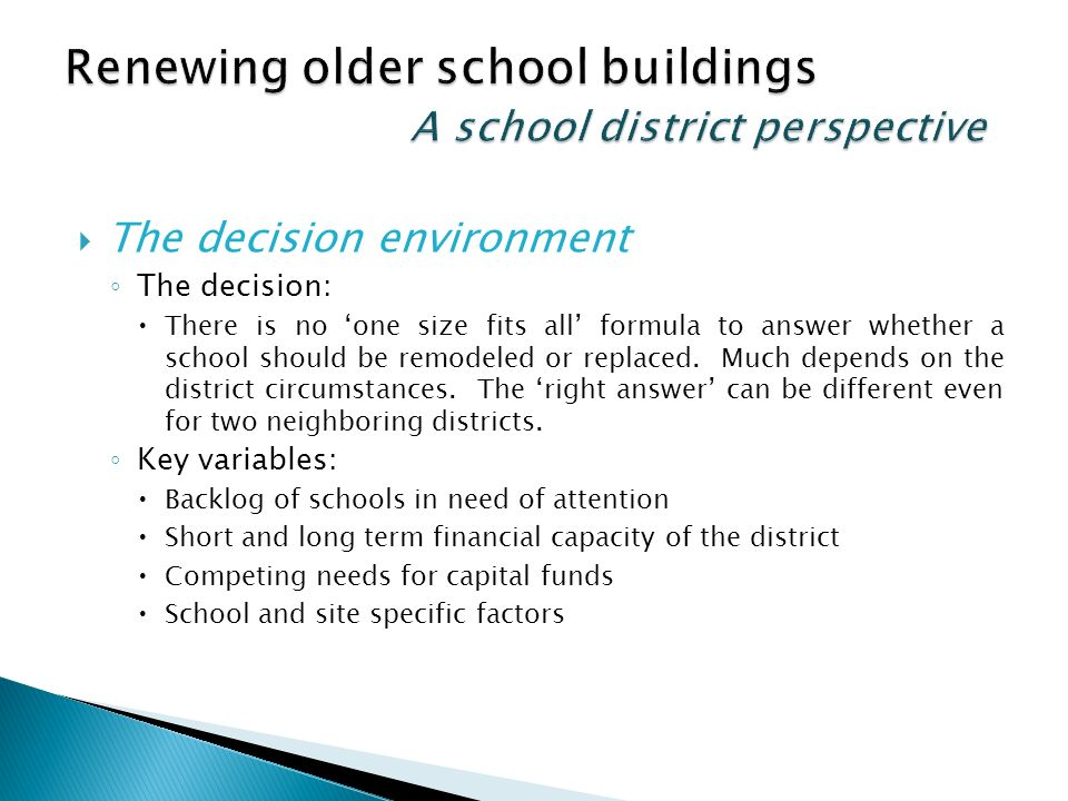 The decision environment The decision: There is no one size fits all formula to answer whether a school should be remodeled or replaced.