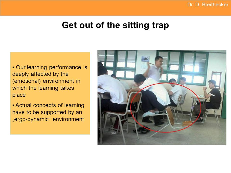 Dr. D. Breithecker Get out of the sitting trap Our learning performance is deeply affected by the (emotional) environment in which the learning takes
