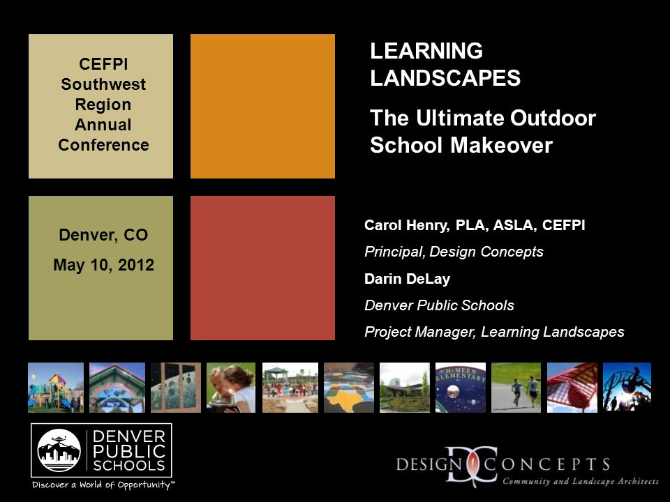LEARNING LANDSCAPES The Ultimate Outdoor School Makeover CEFPI Southwest Region Annual Conference Denver, CO May 10, 2012 Carol Henry, PLA, ASLA, CEFPI Principal, Design Concepts Darin DeLay Denver Public Schools Project Manager, Learning Landscapes