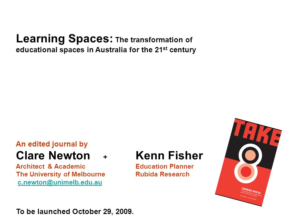 Learning Spaces: The transformation of educational spaces in Australia for the 21 st century An edited journal by Clare Newton + Kenn Fisher Architect & AcademicEducation Planner The University of MelbourneRubida Research c.newton@unimelb.edu.auc.newton@unimelb.edu.au To be launched October 29, 2009.