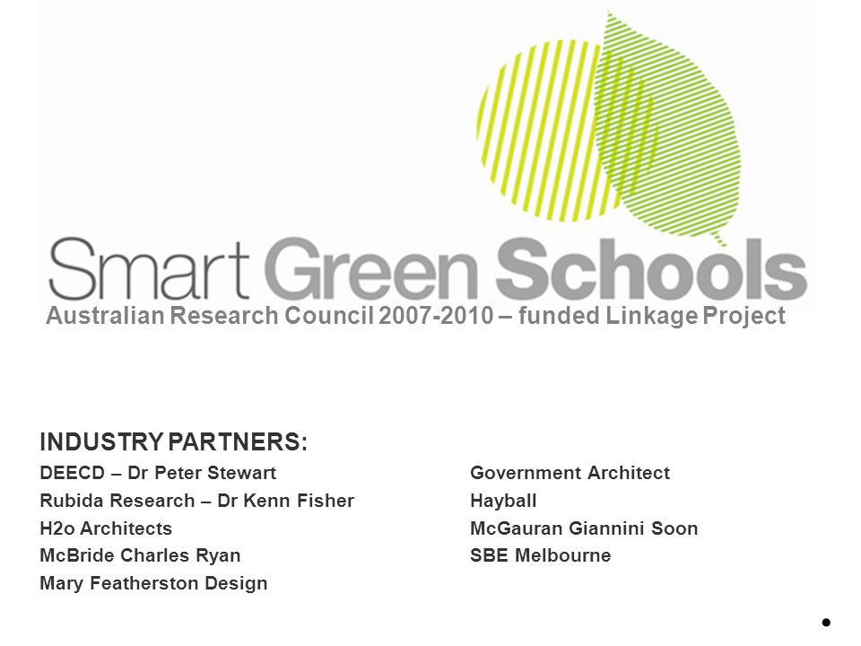 Australian Research Council 2007-2010 – funded Linkage Project INDUSTRY PARTNERS: DEECD – Dr Peter StewartGovernment Architect Rubida Research – Dr Kenn FisherHayball H2o ArchitectsMcGauran Giannini Soon McBride Charles RyanSBE Melbourne Mary Featherston Design