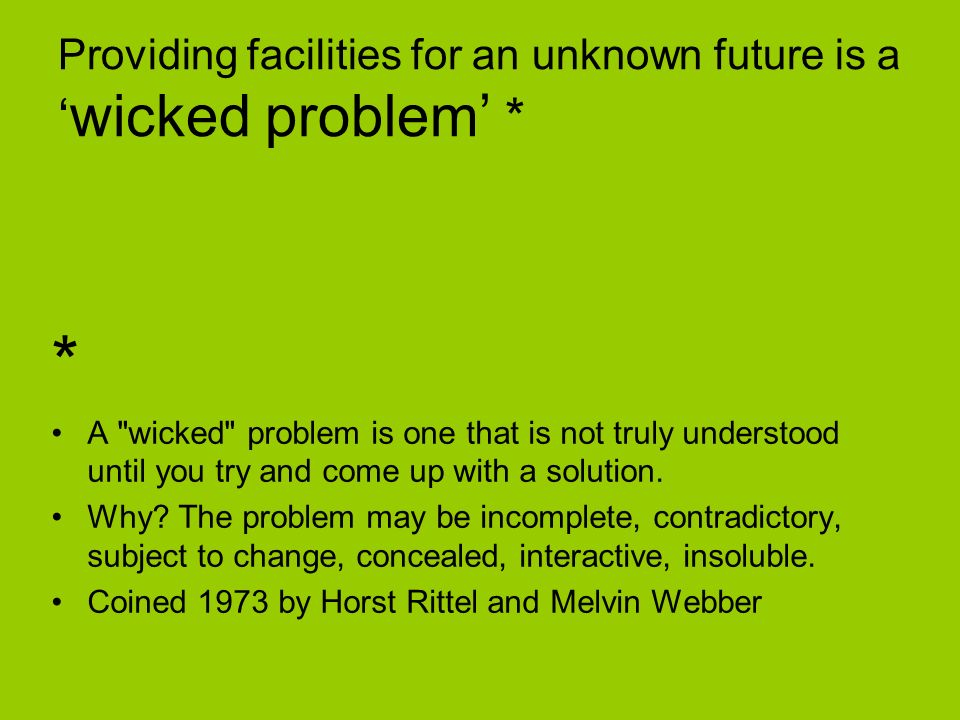 Providing facilities for an unknown future is a wicked problem * * A wicked problem is one that is not truly understood until you try and come up with a solution.