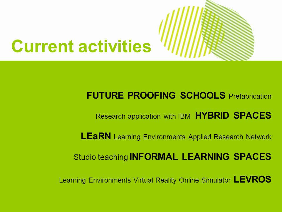 FUTURE PROOFING SCHOOLS Prefabrication Research application with IBM HYBRID SPACES LEaRN Learning Environments Applied Research Network Studio teaching INFORMAL LEARNING SPACES Learning Environments Virtual Reality Online Simulator LEVROS Current activities