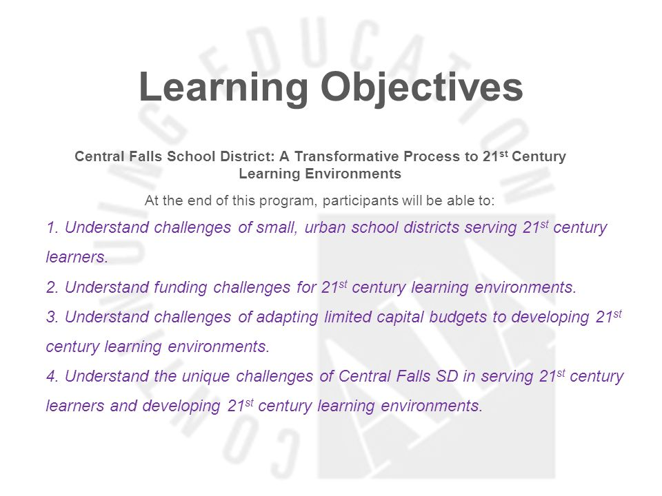 Learning Objectives Central Falls School District: A Transformative Process to 21 st Century Learning Environments At the end of this program, participants will be able to: 1.