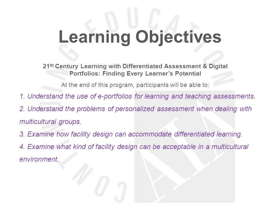 Learning Objectives 21 st Century Learning with Differentiated Assessment & Digital Portfolios: Finding Every Learners Potential At the end of this program, participants will be able to: 1.