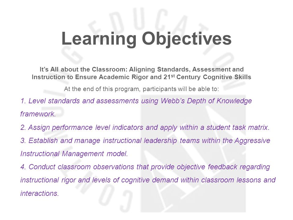 Learning Objectives Its All about the Classroom: Aligning Standards, Assessment and Instruction to Ensure Academic Rigor and 21 st Century Cognitive Skills At the end of this program, participants will be able to: 1.