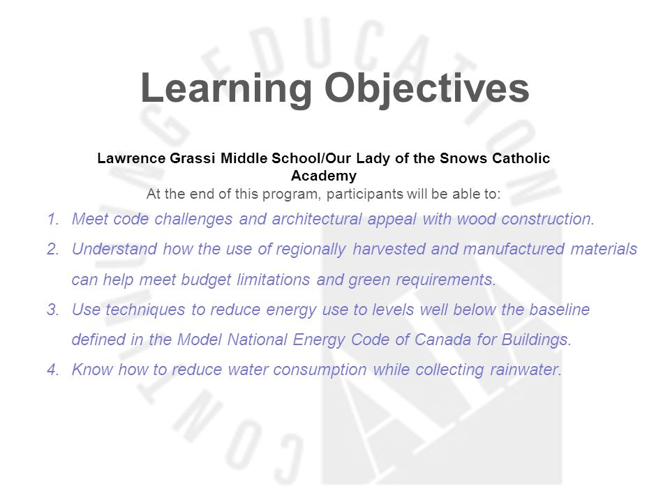 Learning Objectives Lawrence Grassi Middle School/Our Lady of the Snows Catholic Academy At the end of this program, participants will be able to: 1.Meet code challenges and architectural appeal with wood construction.