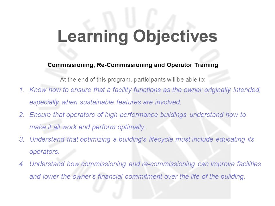 Learning Objectives Commissioning, Re-Commissioning and Operator Training At the end of this program, participants will be able to: 1.Know how to ensure that a facility functions as the owner originally intended, especially when sustainable features are involved.