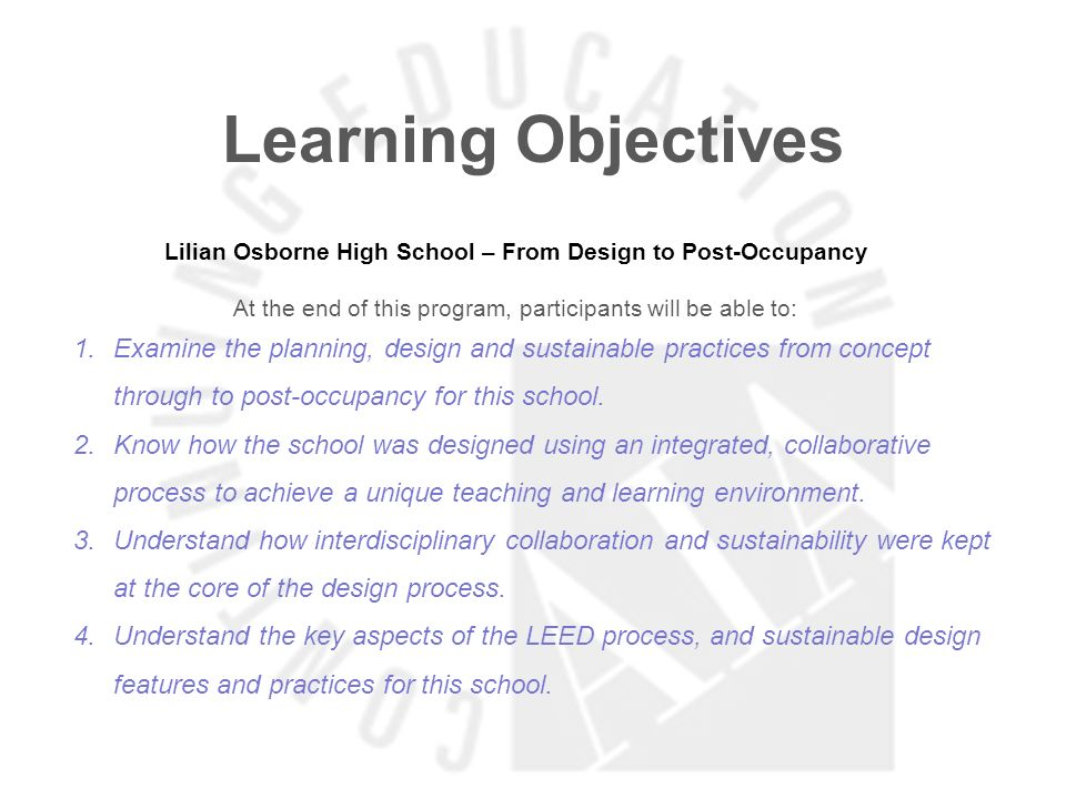 Learning Objectives Lilian Osborne High School – From Design to Post-Occupancy At the end of this program, participants will be able to: 1.Examine the planning, design and sustainable practices from concept through to post-occupancy for this school.