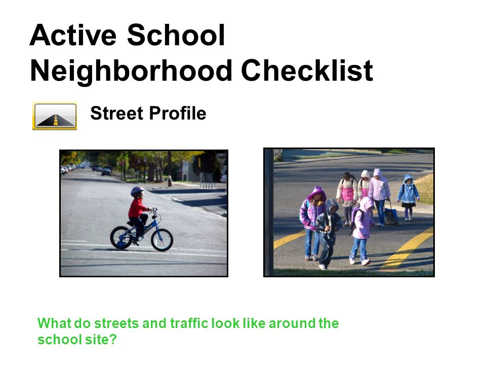 Active School Neighborhood Checklist Street Profile What do streets and traffic look like around the school site?