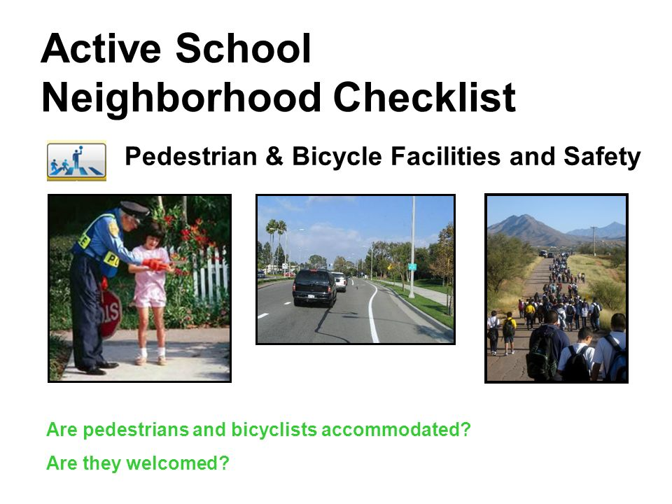 Active School Neighborhood Checklist Pedestrian & Bicycle Facilities and Safety Are pedestrians and bicyclists accommodated? Are they welcomed?