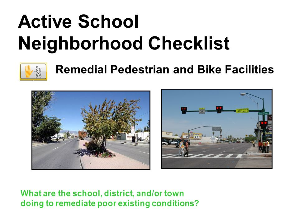 Active School Neighborhood Checklist Remedial Pedestrian and Bike Facilities What are the school, district, and/or town doing to remediate poor existi