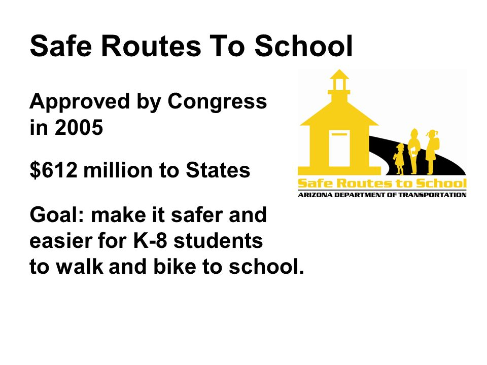 Safe Routes To School Approved by Congress in 2005 $612 million to States Goal: make it safer and easier for K-8 students to walk and bike to school.