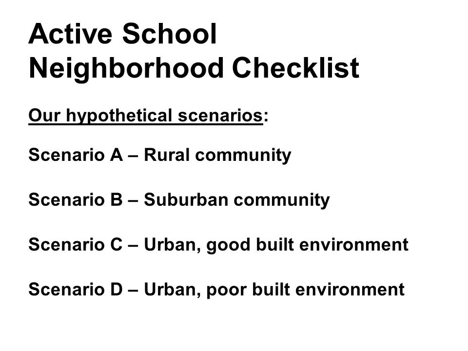 Active School Neighborhood Checklist Our hypothetical scenarios: Scenario A – Rural community Scenario B – Suburban community Scenario C – Urban, good