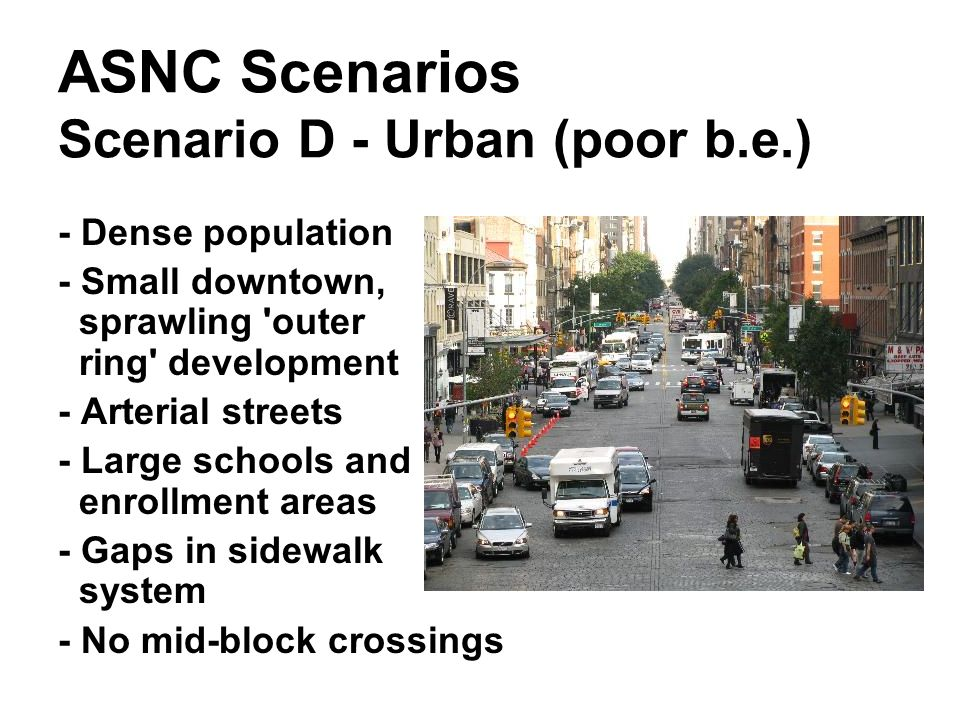 ASNC Scenarios Scenario D - Urban (poor b.e.) - Dense population - Small downtown, sprawling 'outer ring' development - Arterial streets - Large schoo