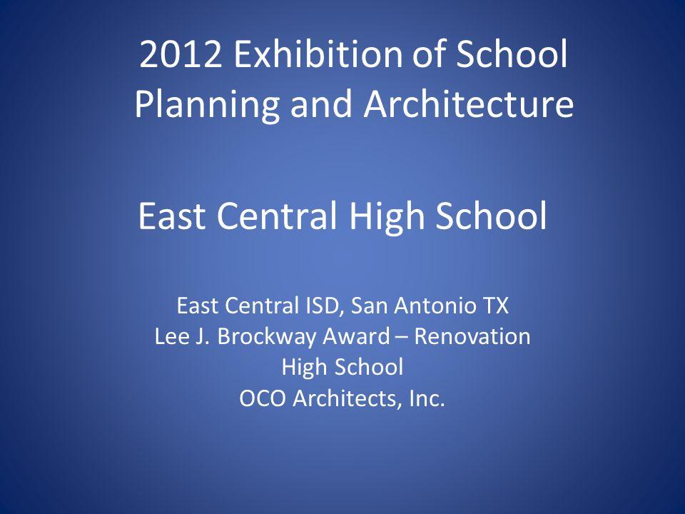 East Central High School East Central ISD, San Antonio TX Lee J. Brockway Award – Renovation High School OCO Architects, Inc. 2012 Exhibition of Schoo