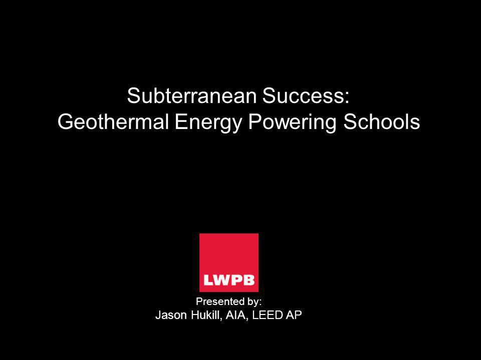 Subterranean Success: Geothermal Energy Powering Schools Presented by: Jason Hukill, AIA, LEED AP
